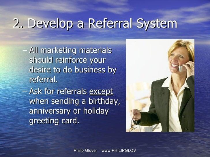 <ul><ul><li>All marketing materials should reinforce your desire to do business by referral. </li></ul></ul><ul><ul><li>As...