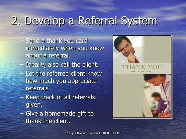 <ul><ul><li>Send a thank you card immediately when you know about a referral. </li></ul></ul><ul><ul><li>Ideally, also cal...