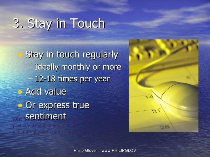 <ul><li>Stay in touch regularly </li></ul><ul><ul><li>Ideally monthly or more </li></ul></ul><ul><ul><li>12-18 times per y...