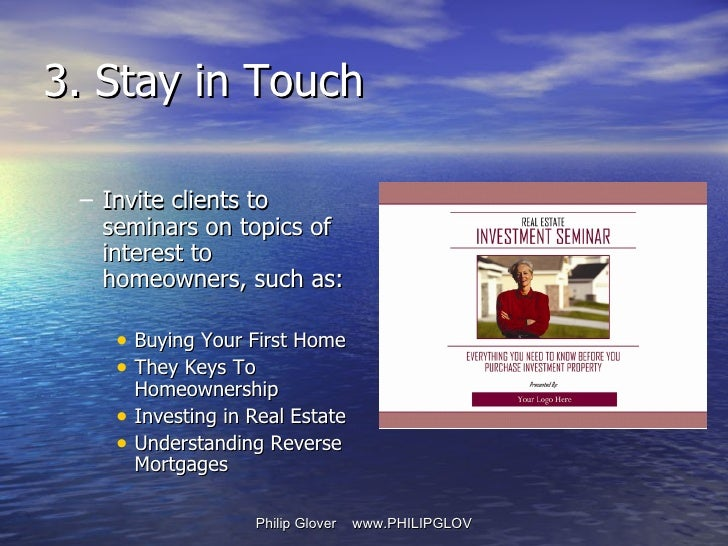 3. Stay in Touch <ul><ul><li>Invite clients to seminars on topics of interest to homeowners, such as: </li></ul></ul><ul><...