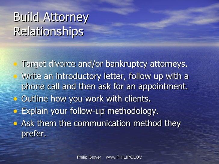 Build Attorney Relationships <ul><li>Target divorce and/or bankruptcy attorneys. </li></ul><ul><li>Write an introductory l...