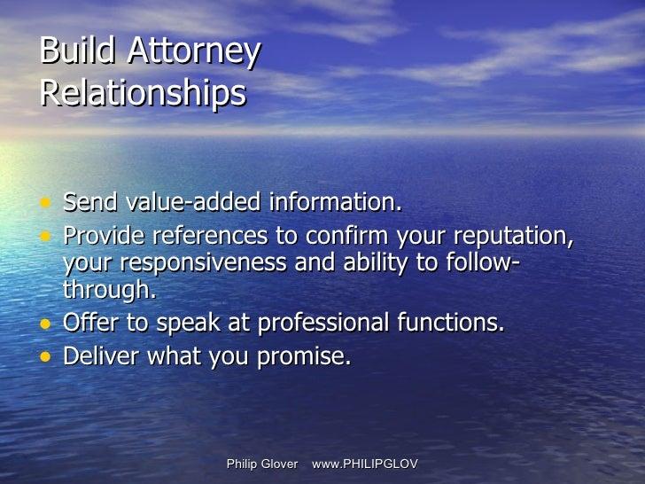 Build Attorney Relationships <ul><li>Send value-added information.  </li></ul><ul><li>Provide references to confirm your r...