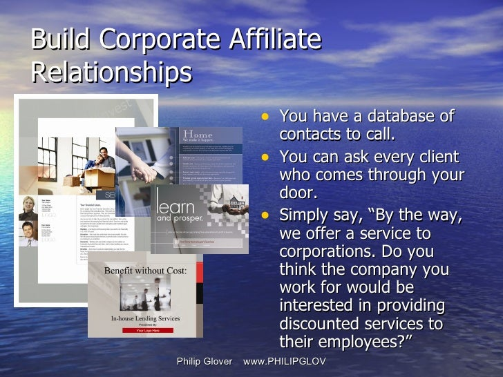 Build Corporate Affiliate Relationships <ul><li>You have a database of contacts to call. </li></ul><ul><li>You can ask eve...