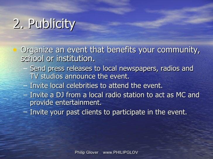 2. Publicity <ul><li>Organize an event that benefits your community, school or institution. </li></ul><ul><ul><li>Send pre...