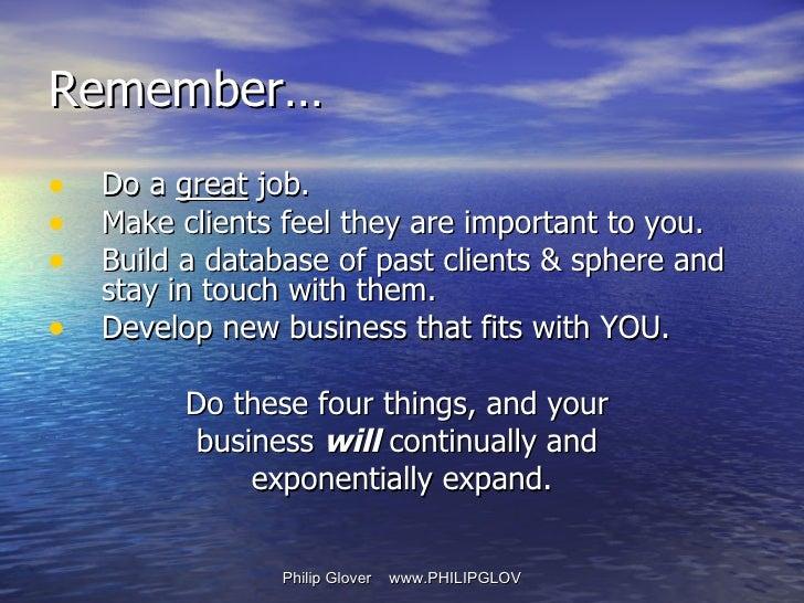 Remember… <ul><li>Do a  great  job. </li></ul><ul><li>Make clients feel they are important to you. </li></ul><ul><li>Build...