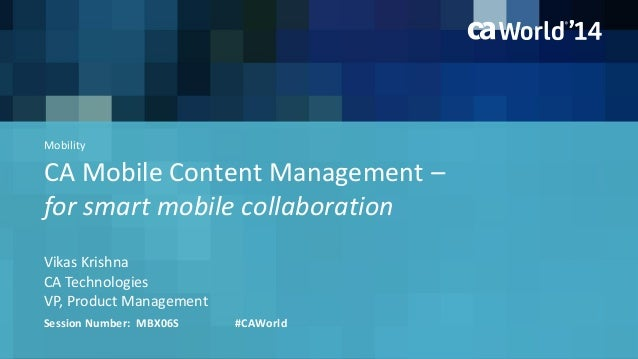 CA Mobile Content Management – for smart mobile collaboration Vikas Krishna Session Number: MBX06S #CAWorld CA Technologie...