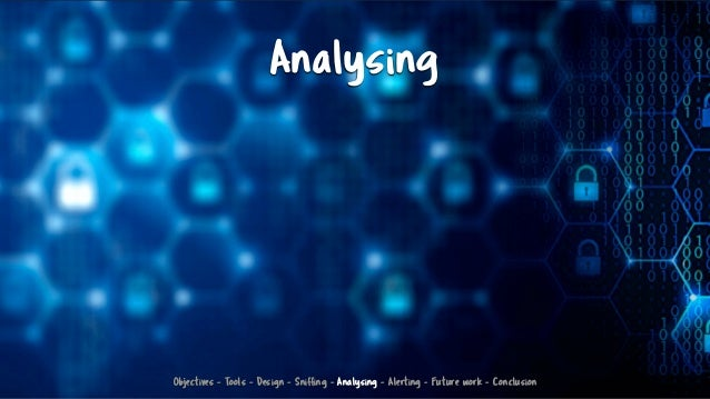 Analysing Objectives - Tools - Design - Sniffing - Analysing - Alerting - Future work - Conclusion