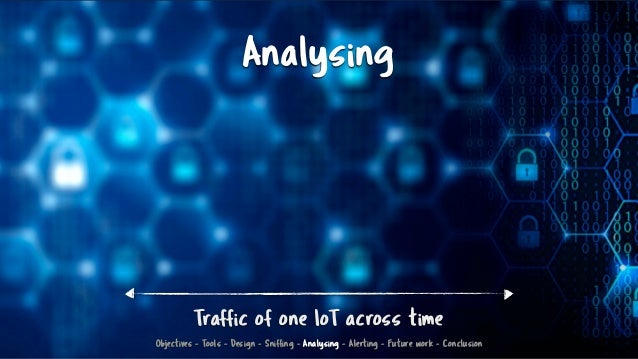 Analysing Traffic of one IoT across time Objectives - Tools - Design - Sniffing - Analysing - Alerting - Future work - Con...
