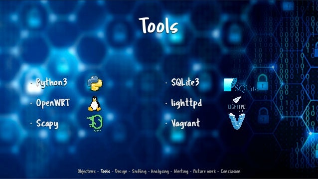 Tools • Python3 • OpenWRT • Scapy • SQLite3 • lighttpd • Vagrant Objectives - Tools - Design - Sniffing - Analysing - Aler...