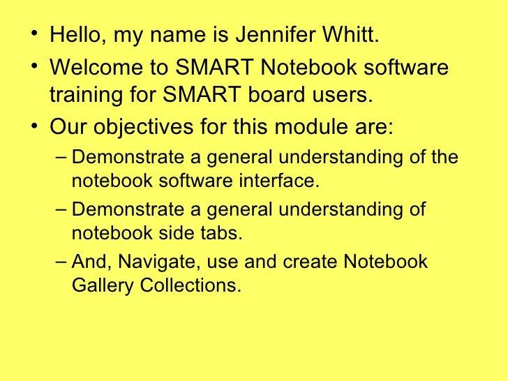 <ul><li>Hello, my name is Jennifer Whitt. </li></ul><ul><li>Welcome to SMART Notebook software training for SMART board us...