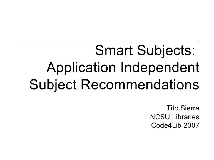Smart Subjects:  Application Independent Subject Recommendations Tito Sierra NCSU Libraries Code4Lib 2007
