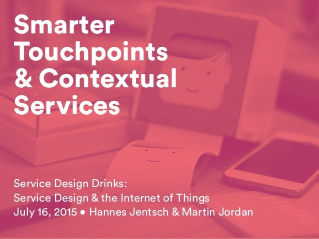 Smarter Touchpoints & Contextual Services Service Design Drinks: Service Design & the Internet of Things July 16, 2015 • H...