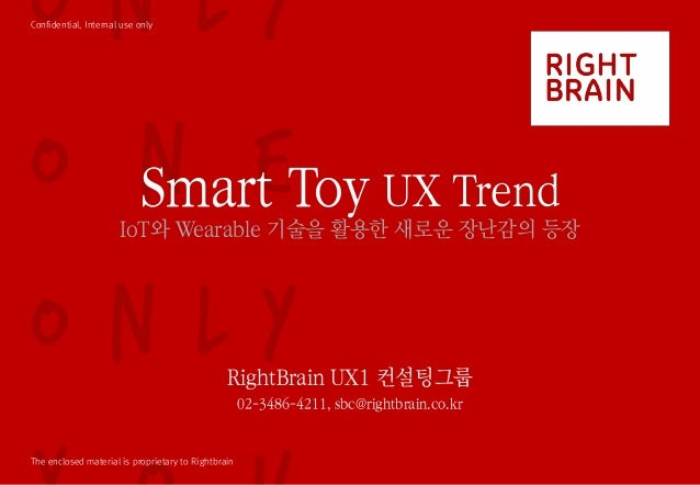 Confidential, Internal use only The enclosed material is proprietary to Rightbrain Smart Toy UX Trend IoT와 Wearable 기술을 활용...