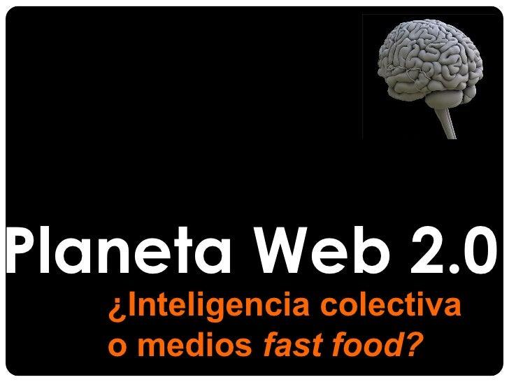 Planeta Web 2.0 ¿Inteligencia colectiva  o medios  fast food?