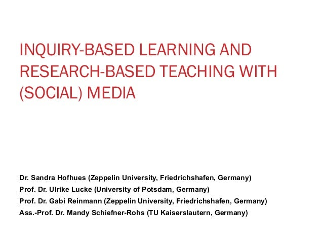 INQUIRY-BASED LEARNING AND  RESEARCH-BASED TEACHING WITH  (SOCIAL) MEDIA  Dr. Sandra Hofhues (Zeppelin University, Friedri...
