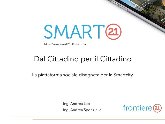 La piattaforma sociale disegnata per la Smartcity Ing. Andrea Leo Ing. Andrea Sponziello Dal Cittadino per il Cittadino ht...