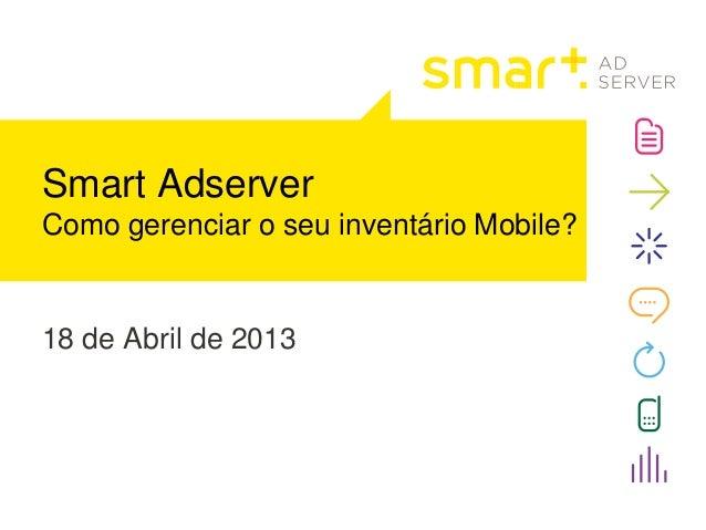 18 de Abril de 2013Smart AdserverComo gerenciar o seu inventário Mobile?