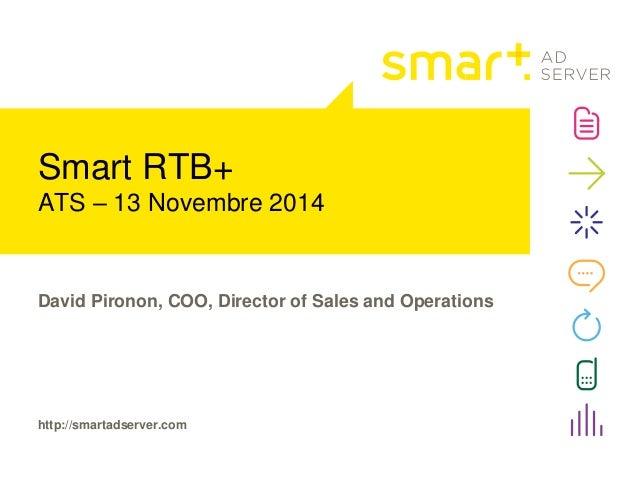 Smart RTB+  ATS – 13 Novembre 2014  David Pironon, COO, Director of Sales and Operations  http://smartadserver.com