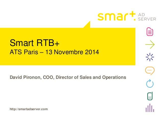 Smart RTB+  ATS Paris – 13 Novembre 2014  David Pironon, COO, Director of Sales and Operations  http://smartadserver.com