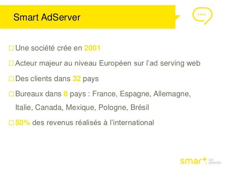 Smart AdServer Une société crée en 2001 Acteur majeur au niveau Européen sur l'ad serving web Des clients dans 32 pays...