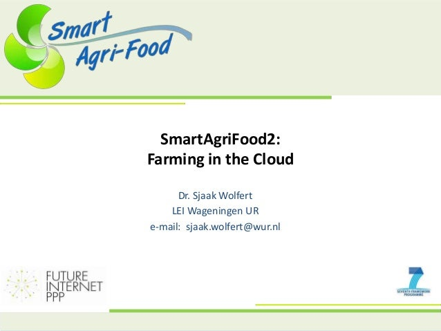 SmartAgriFood2: Farming in the Cloud Dr. Sjaak Wolfert LEI Wageningen UR e-mail: sjaak.wolfert@wur.nl