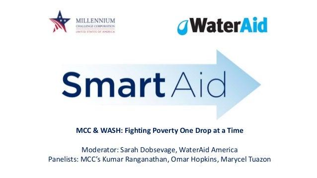 MCC & WASH: Fighting Poverty One Drop at a Time Moderator: Sarah Dobsevage, WaterAid America Panelists: MCC's Kumar Rangan...