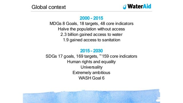 2000 - 2015 MDGs 8 Goals, 18 targets, 48 core indicators Halve the population without access 2.3 billion gained access to ...