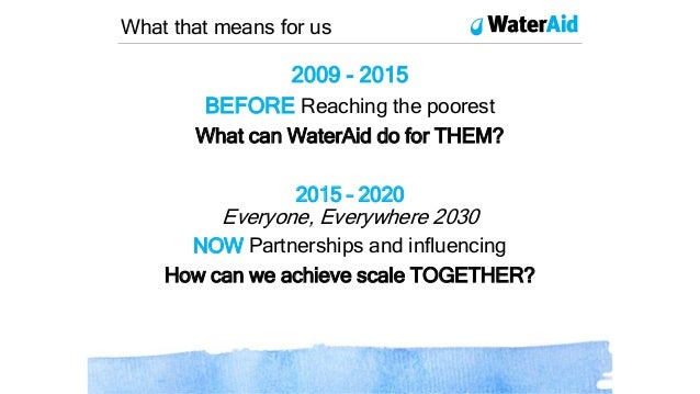 2009 - 2015 BEFORE Reaching the poorest What can WaterAid do for THEM? 2015 – 2020 Everyone, Everywhere 2030 NOW Partnersh...