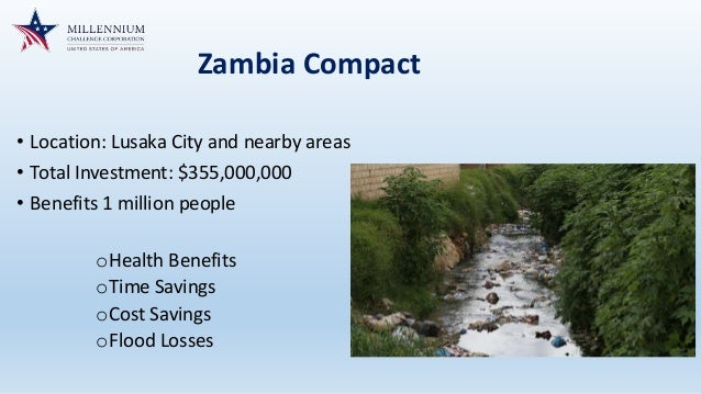 Zambia Compact • Location: Lusaka City and nearby areas • Total Investment: $355,000,000 • Benefits 1 million people oHeal...