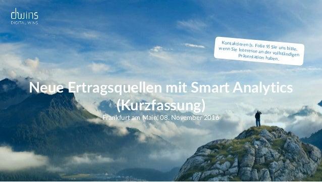 Neue Ertragsquellen mit Smart Analytics (Kurzfassung) Frankfurt am Main, 08. November 2016 Kontaktieren (s. Folie 9) Sie ...