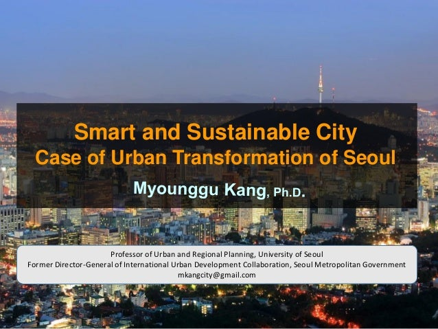 Smart and Sustainable City Case of Urban Transformation of Seoul Professor of Urban and Regional Planning, University of S...