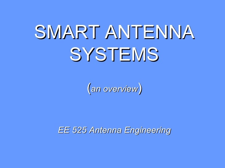 SMART ANTENNA   SYSTEMS       (an overview) EE 525 Antenna Engineering