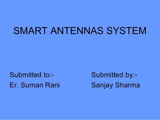 SMART ANTENNAS SYSTEM Submitted to:- Submitted by:- Er. Suman Rani Sanjay Sharma
