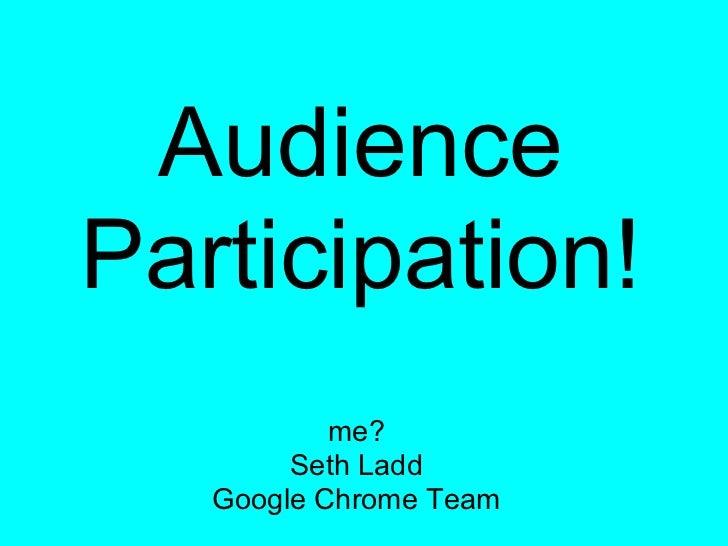 AudienceParticipation!           me?        Seth Ladd   Google Chrome Team