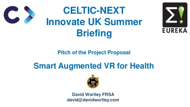 Pitch of the Project Proposal Smart Augmented VR for Health CELTIC-NEXT Innovate UK Summer Briefing David Wortley FRSA dav...