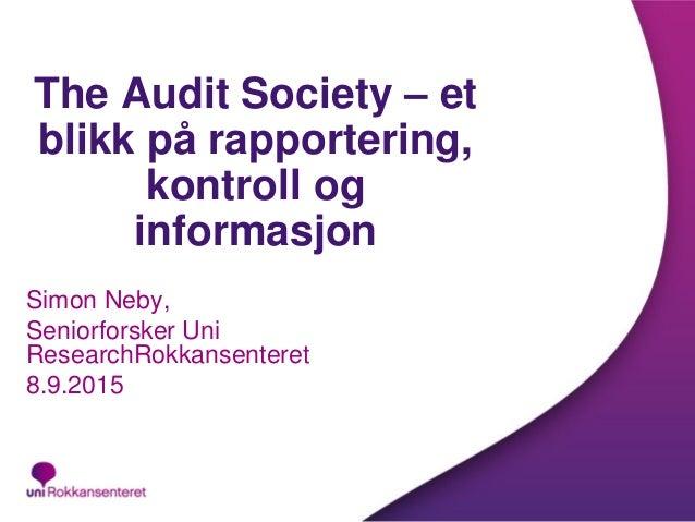 The Audit Society – et blikk på rapportering, kontroll og informasjon Simon Neby, Seniorforsker Uni ResearchRokkansenteret...