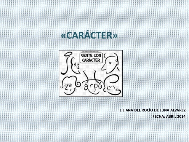 LILIANA DEL ROCÍO DE LUNA ALVAREZ FECHA: ABRIL 2014 «CARÁCTER»