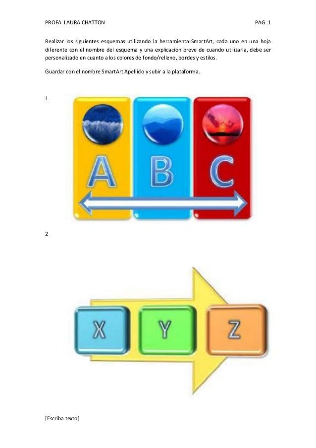 PROFA. LAURA CHATTON PAG. 1 [Escriba texto] Realizar los siguientes esquemas utilizando la herramienta SmartArt, cada uno ...