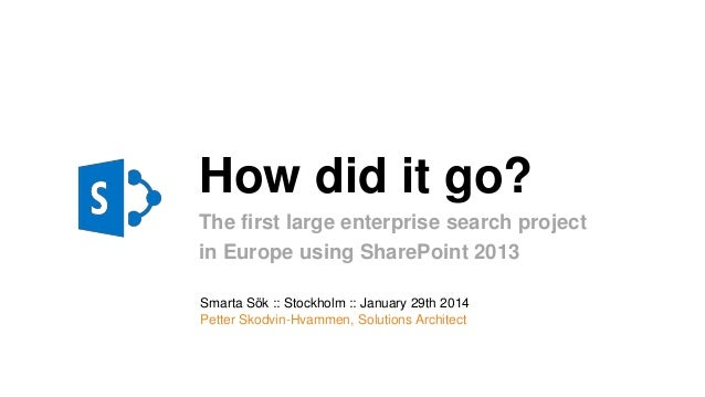 How did it go? The first large enterprise search project in Europe using SharePoint 2013 Smarta Sök :: Stockholm :: Januar...