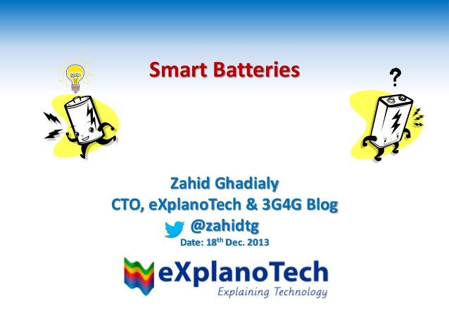 Smart Batteries Zahid Ghadialy CTO, eXplanoTech & 3G4G Blog @zahidtg Date: 18th Dec. 2013