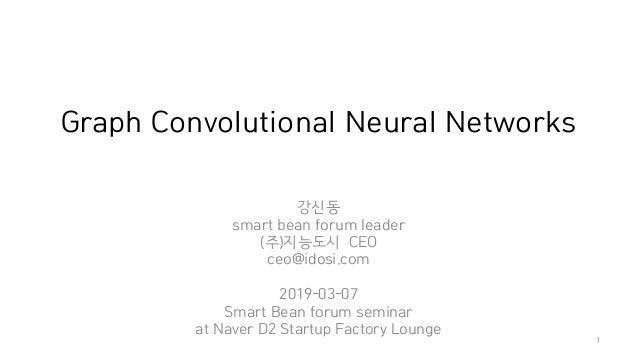 Graph Convolutional Neural Networks 강신동 smart bean forum leader (주)지능도시 CEO ceo@idosi.com 2019-03-07 Smart Bean forum semi...