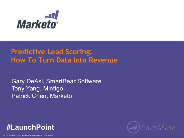 ©  2013  Marketo,  Inc.  Marketo  Proprietary  and  Confiden:al   Predictive Lead Scoring: How To Turn Data...