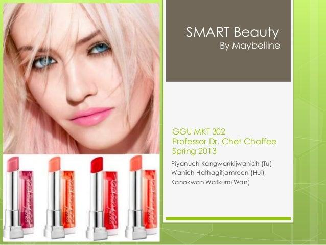 SMART Beauty  By Maybelline  GGU MKT 302 Professor Dr. Chet Chaffee Spring 2013 Piyanuch Kangwankijwanich (Tu) Wanich Hath...
