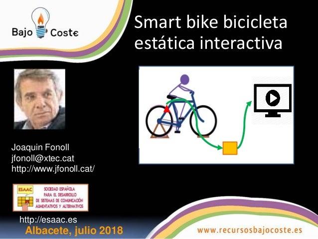 Smart bike bicicleta est�tica interactiva Albacete, julio 2018 Joaquin Fonoll jfonoll@xtec.cat http://www.jfonoll.cat/ htt...
