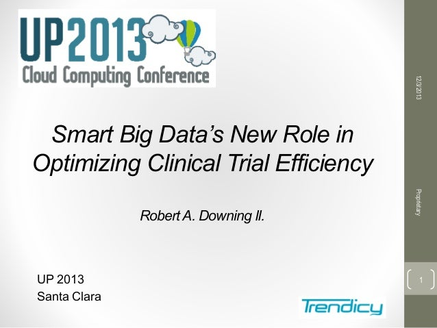 12/3/2013  Smart Big Data's New Role in Optimizing Clinical Trial Efficiency  UP 2013 Santa Clara  Proprietary  Robert A. ...
