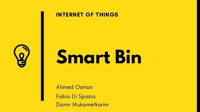 Smart Bin INTERNET OF THINGS Ahmed Osman Fabio Di Spazio Damir Mukametkarim