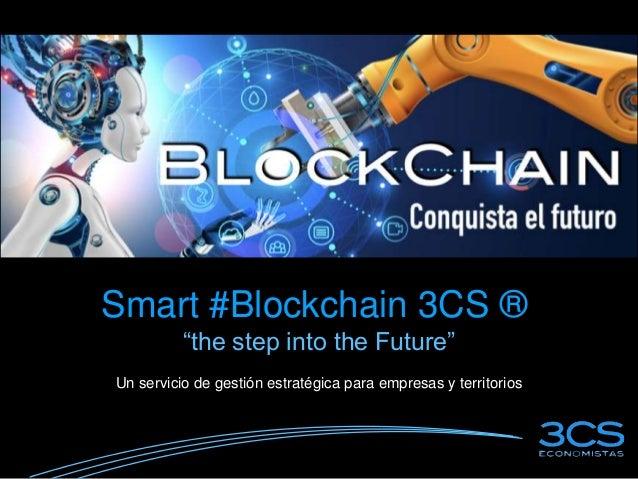 """Smart #Blockchain 3CS ® """"the step into the Future"""" Un servicio de gestión estratégica para empresas y territorios"""