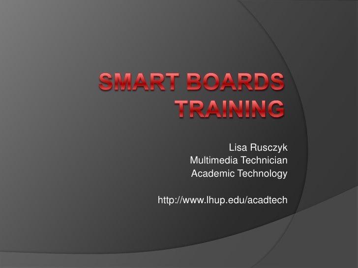 SMART Boards Training<br />Lisa Rusczyk<br />Multimedia Technician <br />Academic Technology<br />http://www.lhup.edu/acad...