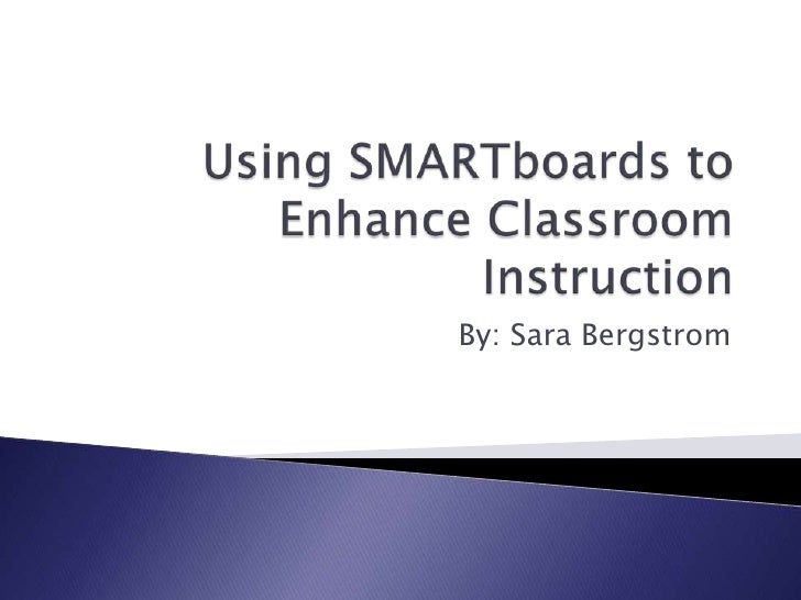 Using SMARTboards to Enhance Classroom Instruction<br />By: Sara Bergstrom<br />