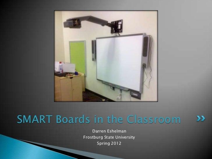 SMART Boards in the Classroom               Darren Eshelman           Frostburg State University                 Spring 2012